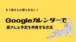 もう奥さんに怒られない!Googleカレンダーで奥さんと予定を共有する方法