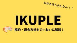 イクプル (IKUPLE) の解約・退会方法をブログでていねいに解説!【おもちゃの返却を確実にすませてから...